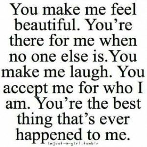 You make me feel beautiful. You're there for me when no one else is ...