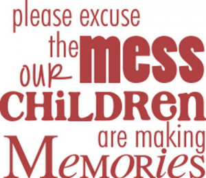 Please Excuse The Mess Our Children Are Making Memories.