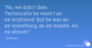 No, we didn't date. Technically he wasn't an ex-boyfriend. But he ...