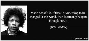 ... in this world, then it can only happen through music. - Jimi Hendrix