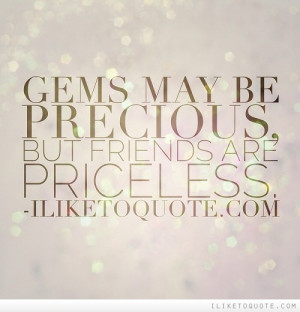 Gems may be precious, but friends are priceless.