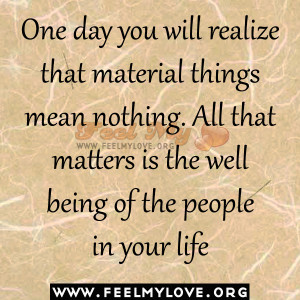 One day you will realize that material things mean nothing. All that ...