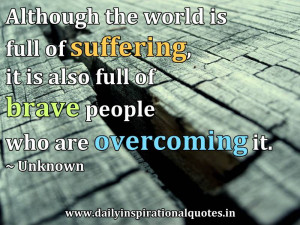 ... suffering it is also full of brave people who are overcoming it