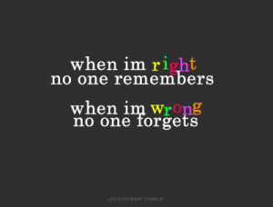 ... when im wrong, no one forgets. FML —so right! aha. fuck this life