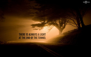 There is always A light at the end of the tunnel.