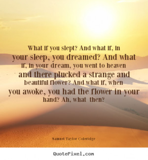 What if you slept? And what if, in your sleep, you dreamed? And what ...