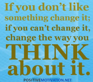 Positive Thinking Quotes - IF YOU DON'T LIKE SOMETHING CHANGE IT. IF ...
