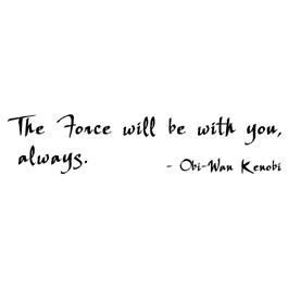 The Force will be with you, always - Obi-Wan Kenobi Star Wars quote ...