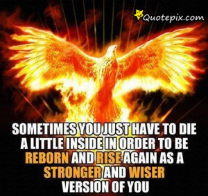 ... To Be Reborn And Rise Again As A Stronger And Wiser Version Of You