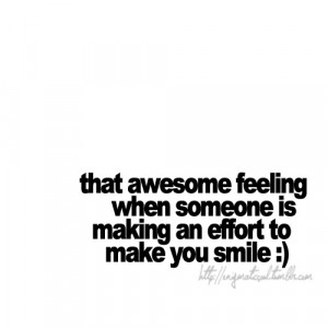 ... when someone is making an effort to make you smile. | Love Quote