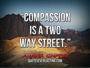 "Compassion is a two way street."" — Frank Capra"