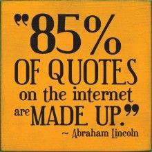 85% of quotes on the internet are made up. - Abraham Lincoln