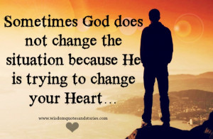 ... not change the situation because he is trying to change your heart