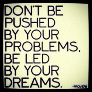 ... by your problems, be led by your dreams. Share if you agree. #quote