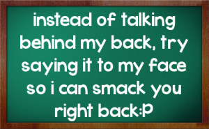 of talking behind my back, try saying it to my face so i can smack ...