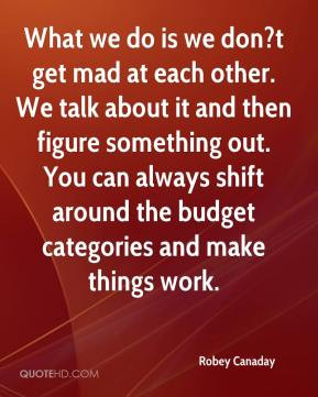 Robey Canaday - What we do is we don?t get mad at each other. We talk ...