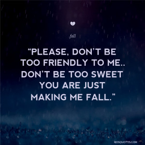 be too friendly to me don t be too sweet you are just making me fall ...