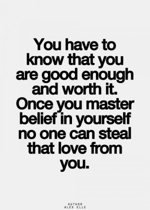 You have to know that you are good enough and worth it. Once you ...