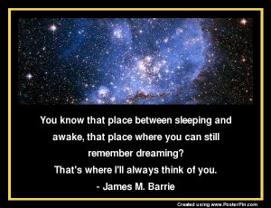 ... dreaming? That's where I'll always think of you. - James M. Barrie