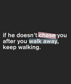 If he does not chase you after walk away, keep walking.