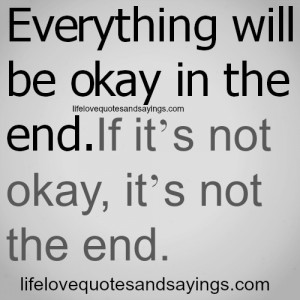 ... will be okay in the end . If it's not okay, it's not the end