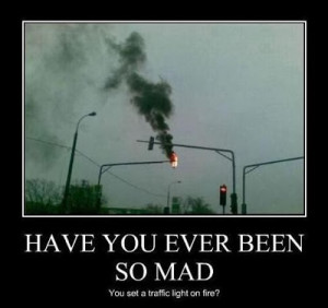 Have you ever been so mad you set a traffic light on fire