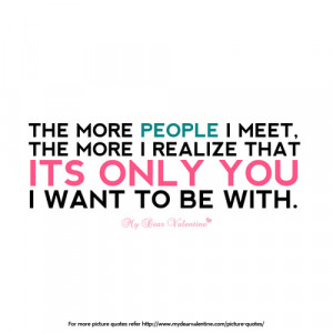 ... meet, the more I realize that its only you I want to be with