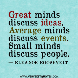 ... ideas. Average minds discuss events. Small minds discuss people