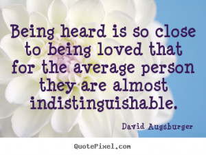 Being heard is so close to being loved that for the average person ...