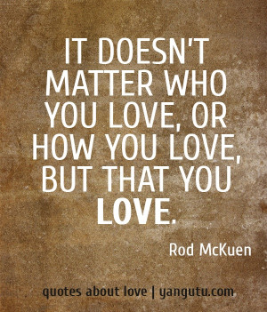 ... matter who you love, or how you love, but that you love, ~ Rod McKuen