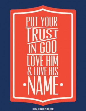 Put your trust in God. Love Him & love His name. ~Elder Holland