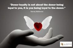 Donor loyalty is not about the donor being loyal to you, it is you ...