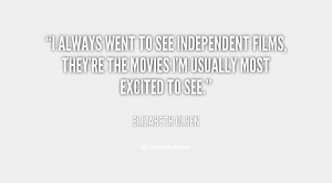 always went to see independent films, they're the movies I'm usually ...