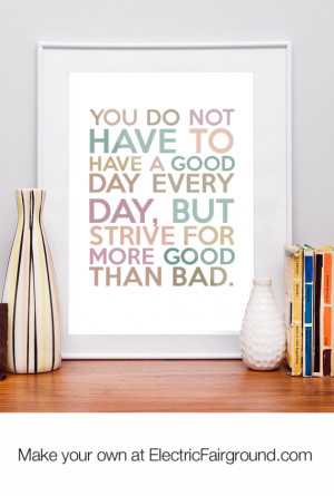 You do not have to have a good day every day, but strive for more good ...