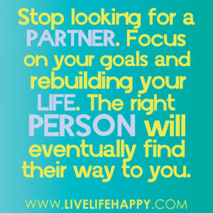Stop looking for a partner. Focus on your goals and rebuilding your ...
