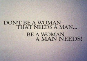 Don't Be A Woman That Needs A Man,Be a Woman a Man Needs ...