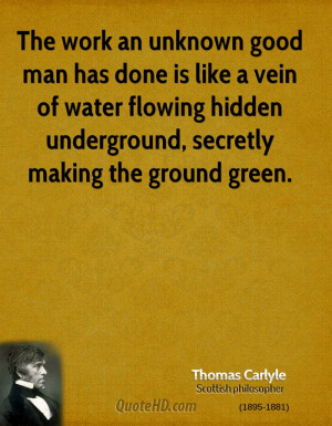 The work an unknown good man has done is like a vein of water flowing ...