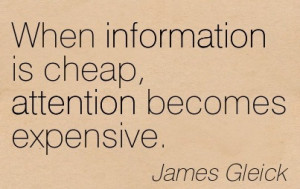 When Information Is Cheap, Attention Becomes Expensive. - James Gleick