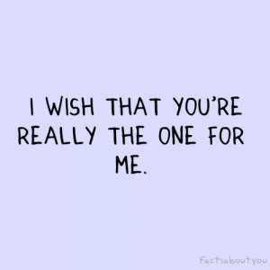 wish that you're really the one for me .