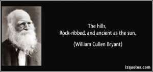 ... hills, Rock-ribbed, and ancient as the sun. - William Cullen Bryant