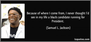 ... my life a black candidate running for President. - Samuel L. Jackson