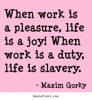 ... quote about life - When work is a pleasure, life is a joy! when work