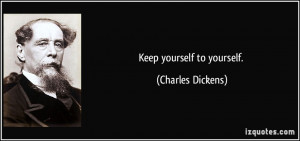 Keep yourself to yourself. - Charles Dickens