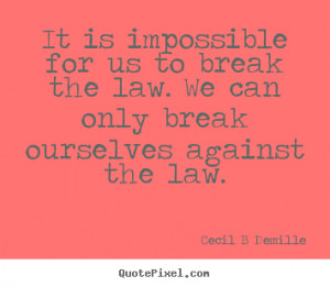 ... us to break the law. We can only break ourselves against the law
