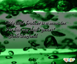 My little brother is a monster. He has my dad's genes. -Josh Barfield