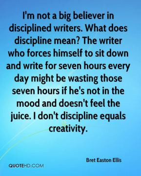 Bret Easton Ellis - I'm not a big believer in disciplined writers ...