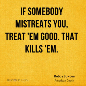 If somebody mistreats you, treat 'em good. That kills 'em.