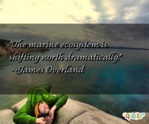 The marine ecosystem is shifting north dramatically. -James Overland