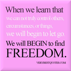 When we learn that we can not truly control others, circumstances, or ...