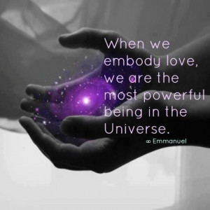 when we embody love we are the most powerful being in the universe ...
